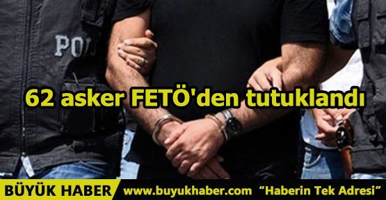 62 asker FETÖ'den tutuklandı