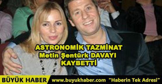 ASTRONOMİK TAZMİNAT Metin Şentürk DAVAYI KAYBETTİ