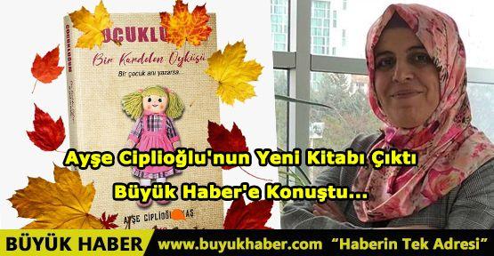 Ayşe Ciplioğlu'nun Yeni Kitabı Çıktı Büyük Haber'e Konuştu...
