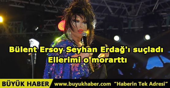 Bülent Ersoy Seyhan Erdağ'ı suçladı: Ellerimi o morarttı