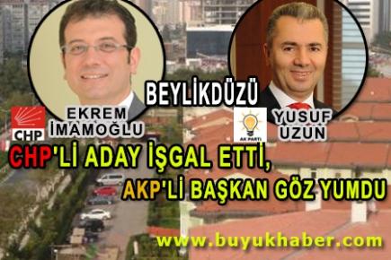 CHP'Lİ ADAY İŞGAL ETTİ, AKP'Lİ BAŞKAN GÖZ YUMDU