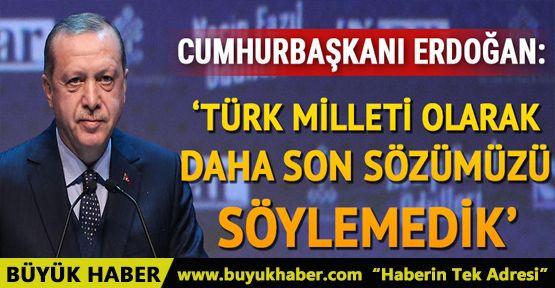Cumhurbaşkanı Erdoğan: Türk milleti olarak daha son sözümüzü söylemedik