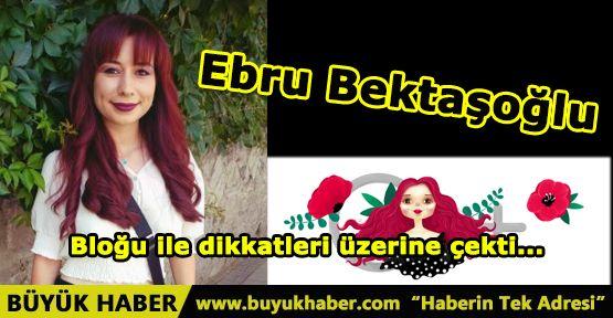 Ebru Bektaşoğlu Bloğu ile dikkatleri üzerine çekti