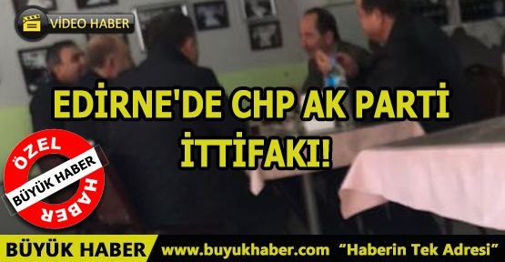 EDİRNE'DE CHP AK PARTİ İTTİFAKI!