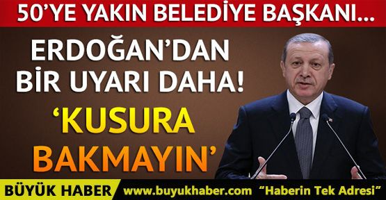Erdoğan'dan belediye başkanlarına uyarı!