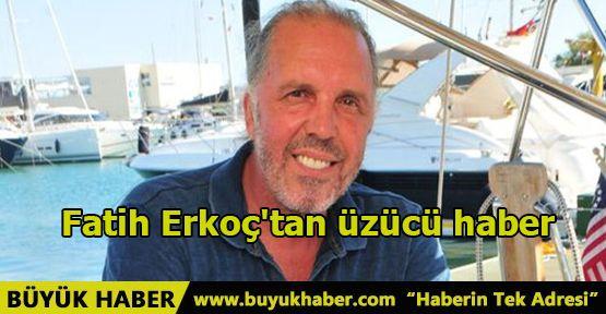 Fatih Erkoç'tan üzücü haber