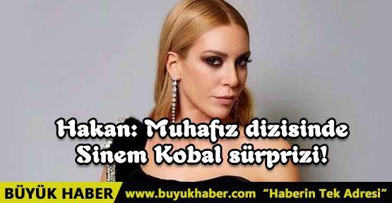 Hakan: Muhafız dizisinde Sinem Kobal sürprizi!