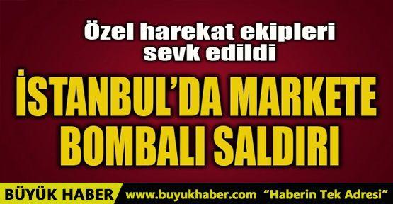 İSTANBUL'DA MARKETE BOMBALI SALDIRI