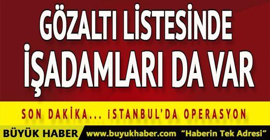 İstanbul'da operasyon! Gözaltı listesinde işadamları da var