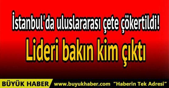 İstanbul'da uluslararası çete çökertildi! Çetenin lideri bakın kim çıktı