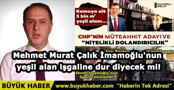 Mehmet Murat Çalık İmamoğlu'nun yeşil alan işgaline dur diyecek mi!