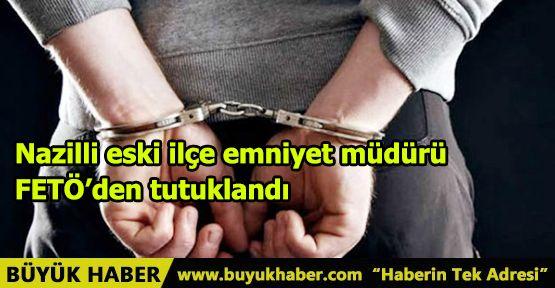 Nazilli eski ilçe emniyet müdürü FETÖ'den tutuklandı