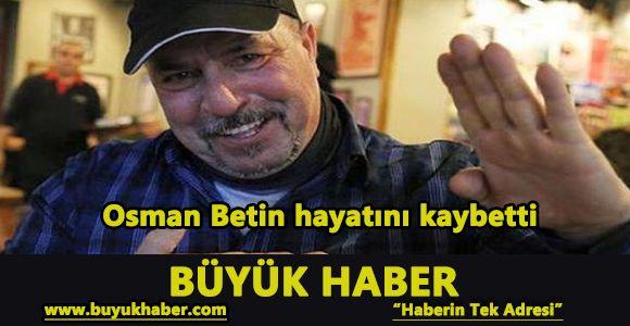 Osman Betin hayatını kaybetti