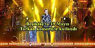 Beşiktaş'ta 19 Mayıs Tarkan konseriyle...