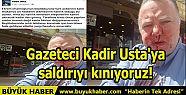 Gazeteci Kadir Usta'ya saldırıyı kınıyoruz!