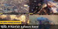 'IŞİD, 9 Kürt'ün kafasını kesti iddiası'