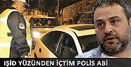 IŞİD yüzünden içtim Polis abi