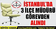 İSTANBUL'DA 3 İLÇE MÜDÜRÜ GÖREVDEN...