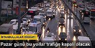 İstanbullular dikkat: Pazar günü bu yollar...