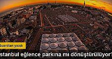 Guardian: Tarihi İstanbul eğlence parkına mı dönüştürülüyor?