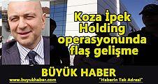 Koza İpek Holding operasyonunda flaş gelişme