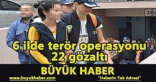 6 ilde terör operasyonu: 22 gözaltı