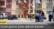 Cinnet getiren polis eşini ve kızını vurup intihar etti