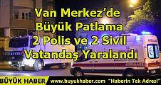 Van Merkez'de Büyük Patlama: 2 Polis ve 2 Sivil Vatandaş Yaralandı