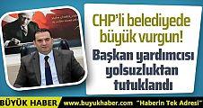 CHP'li Belediye Başkan yardımcısı yolsuzluktan tutuklandı