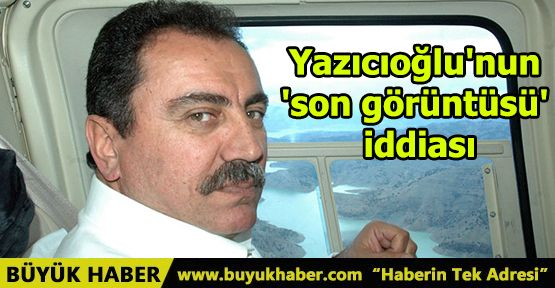 Yazıcıoğlu'nun 'son görüntüsü' iddiası