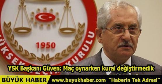 YSK Başkanı Güven: Maç oynarken kural değiştirmedik