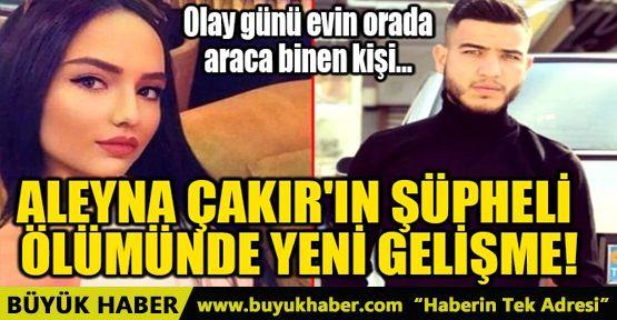 ALEYNA ÇAKIR'IN ŞÜPHELİ ÖLÜMÜNDE YENİ GELİŞME!