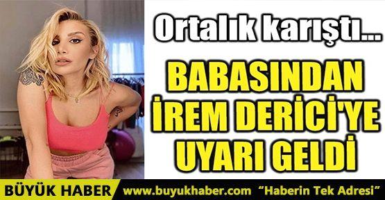 BABASINDAN İREM DERİCİ'YE UYARI GELDİ!