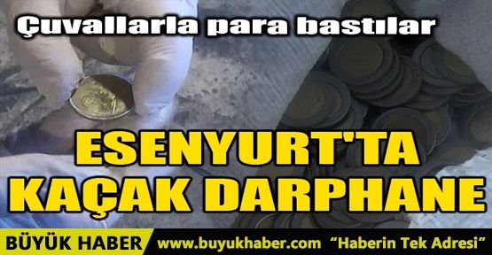 ESENYURT'TA KAÇAK DARPHANE