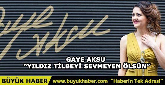 """GAYE AKSU """"YILDIZ TİLBEYİ SEVMEYEN ÖLSÜN"""""""
