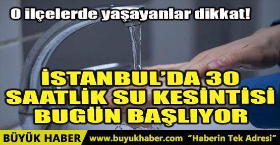 İSTANBUL'DA 30 SAATLİK SU KESİNTİSİ BUGÜN BAŞLIYOR