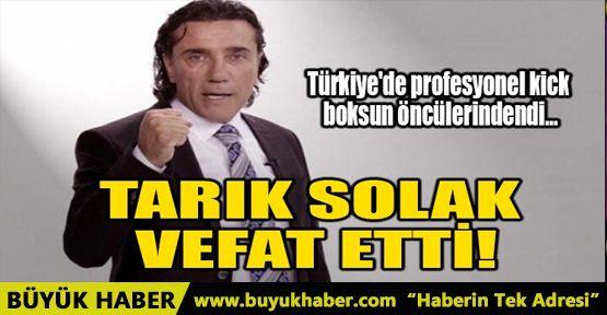 TARIK SOLAK, VEFAT ETTİ!