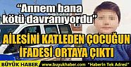 AİLESİNİ KATLEDEN ÇOCUĞUN İFADESİ...