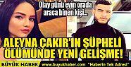 ALEYNA ÇAKIR'IN ŞÜPHELİ ÖLÜMÜNDE...