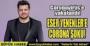 ESER YENENLER'E CORONA ŞOKU!