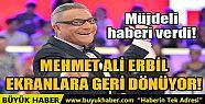 MEHMET ALİ ERBİL EKRANLARA GERİ DÖNÜYOR