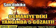 OSMANİYE'DEKİ YANGINDA 5 GÖZALTI!