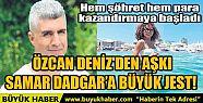 ÖZCAN DENİZ'DEN AŞKI SAMAR DADGAR'A...
