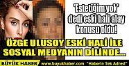 ÖZGE ULUSOY YILLAR ÖNCEKİ HALİ İLE...