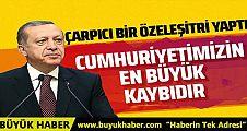 Cumhurbaşkanı Erdoğan: Cumhuriyetimizin en büyük kaybıdır